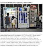 Революционные торговые автоматы Может показаться, что торговые автоматы не принадлежат к числу изобретений, способных изменить мир: в конце концов, они появились ещё в 19 веке. Как бы то ни было, именно Япония превратила проверенный временем торговый автомат в удобнейшее приспособление для каждой