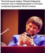 Трогательные кадры: Рамзан Кадыров получил смс о переводе денег от Аллаха на финансирование Чечни в июне.