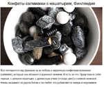 Конфеты салмиакки с нашатырем, Финляндия Все потешаются над финнами за их любовь к лакричным конфеткам салмиакки (БаЬтиаккО, которые они обожают и хрумкают пачками. И есть за что. Представьте себе: черные, с запахом нашатыря, с древесным углем (отсюда цвет) и соленой начинкой. Финны называют их да