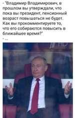 """- """"Владимир Владимирович, в прошлом вы утверждали, что пока вы президент, пенсионный возраст повышаться не будет. Как вы прокомментируете то, что его собираются повысить в ближайшее время?"""""""
