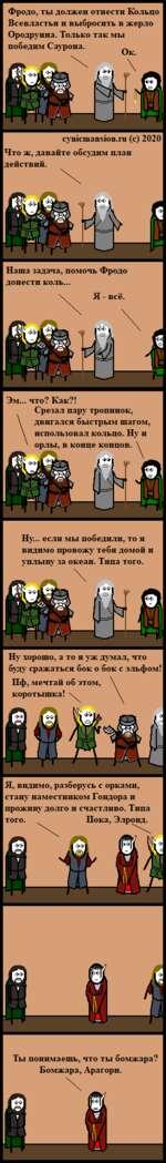 Фродо, ты должен отнести Кольцо Всевластия и выбросить в жерло Ородруина. Только так мы победим Саурона. сушсшапзюп.ги (с) 2020 Что ж, давайте обсудим план действий. Наша задача, помочь Фродо донести коль... Я - всё. Эм... что? Как?! Срезал пару тропинок, двигался быстрым шагом, использовал ко